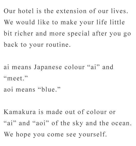 "Our hotel is the extension of our lives. We would like to make your life little bit richer and more special after you go back to your routine.   ai means Japanese colour ""ai"" and ""meet."" aoi means ""blue.""  Kamakura is made out of colour or  ""ai"" and ""aoi"" of the sky and the ocean. We hope you come see yourself."